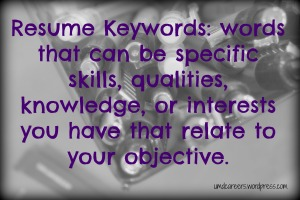 Resume keywords: words that can be specific skills, qualities, knowledge, or interests you have that relate to your objective.