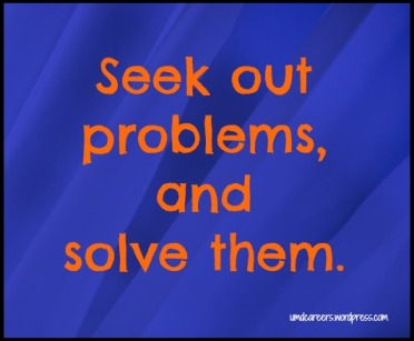 Seek out problems