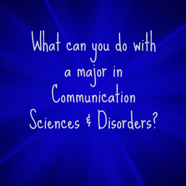 Text: What can you do with a major in Communication Sciences & Disorders