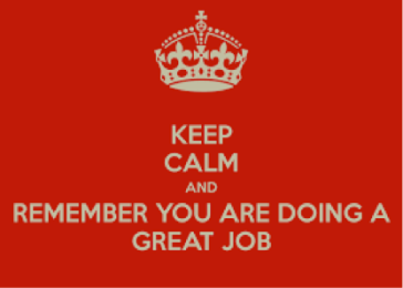 Keep calm and remember you are doing a great job.