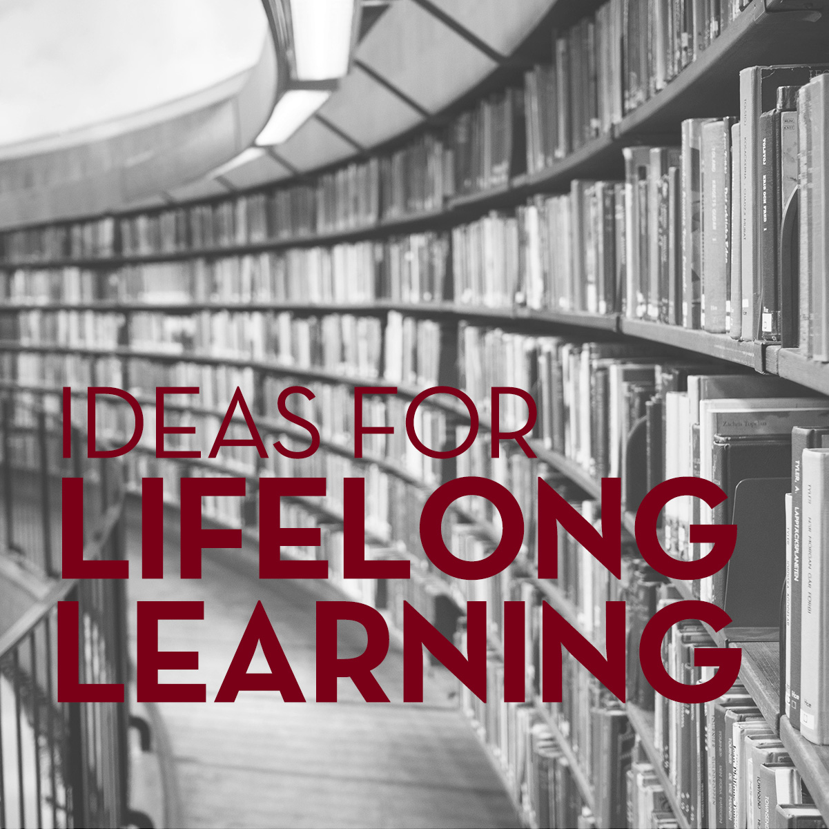 Image: arching library bookcase filled with books; black & white photo Text: Ideas for lifelong learning