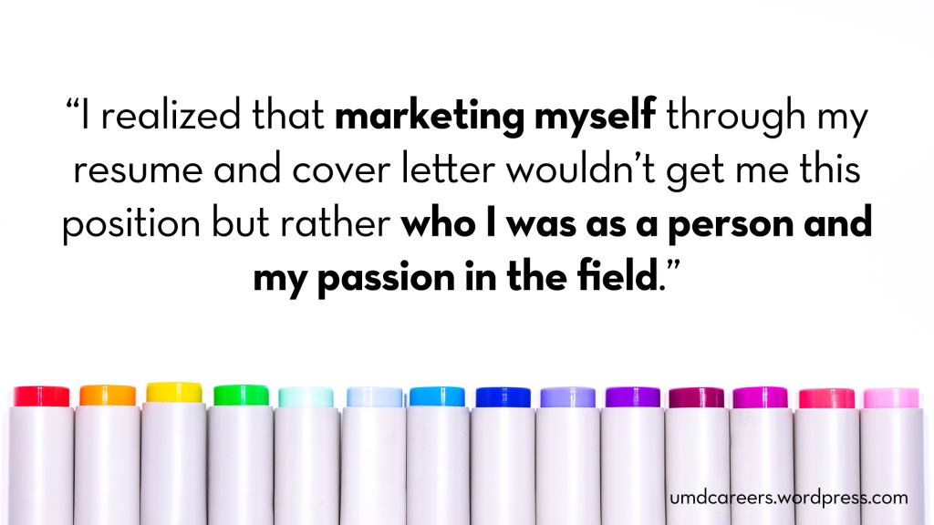 Image: marker caps arranged in rainbow order Text: I realized that marketing myself through my resume and cover letter wouldn't get me this position but rather who I was as a person and my passion in the field.